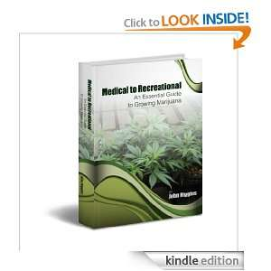 Medical to Recreationl: An Essential Guide to Growing Marijuana: John