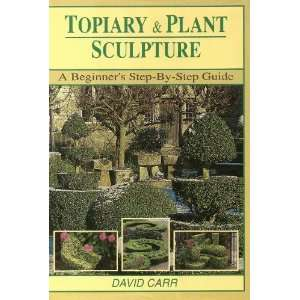 Topiary & Plant Sculpture A Beginners Step By Step Guide David Carr